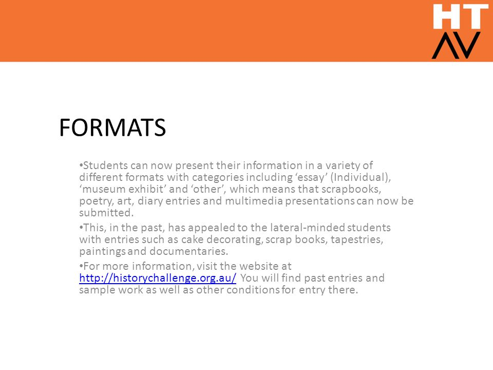 FORMATS Students can now present their information in a variety of different formats with categories including 'essay' (Individual), 'museum exhibit' and 'other', which means that scrapbooks, poetry, art, diary entries and multimedia presentations can now be submitted.