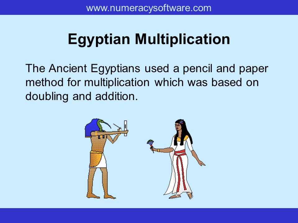 www.numeracysoftware.com Egyptian Multiplication The Ancient Egyptians used a pencil and paper method for multiplication which was based on doubling and addition.