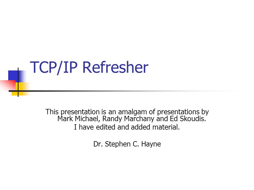 TCP/IP Refresher This presentation is an amalgam of presentations by Mark Michael, Randy Marchany and Ed Skoudis.