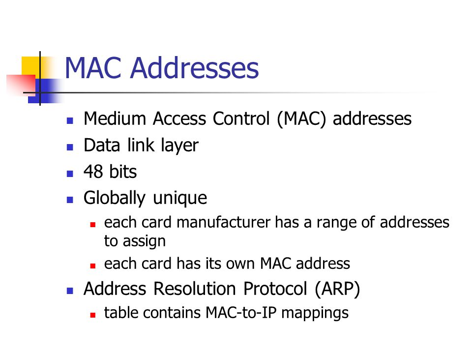 MAC Addresses Medium Access Control (MAC) addresses Data link layer 48 bits Globally unique each card manufacturer has a range of addresses to assign each card has its own MAC address Address Resolution Protocol (ARP) table contains MAC-to-IP mappings