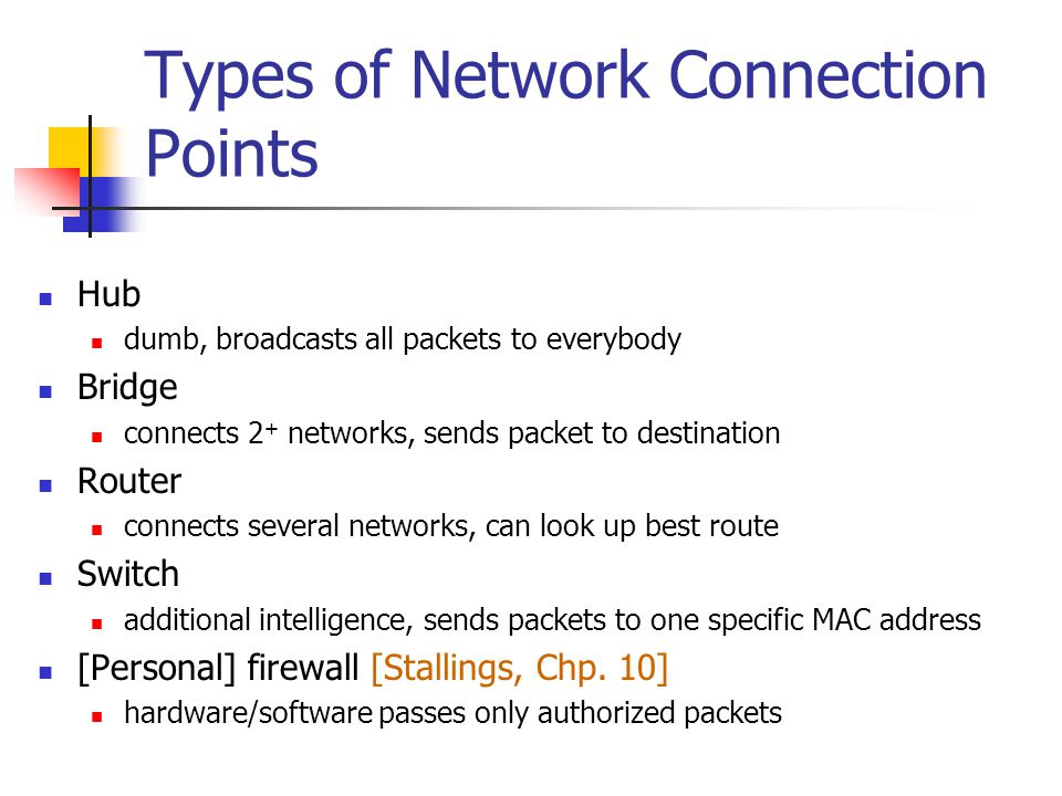 Types of Network Connection Points Hub dumb, broadcasts all packets to everybody Bridge connects 2 + networks, sends packet to destination Router connects several networks, can look up best route Switch additional intelligence, sends packets to one specific MAC address [Personal] firewall [Stallings, Chp.