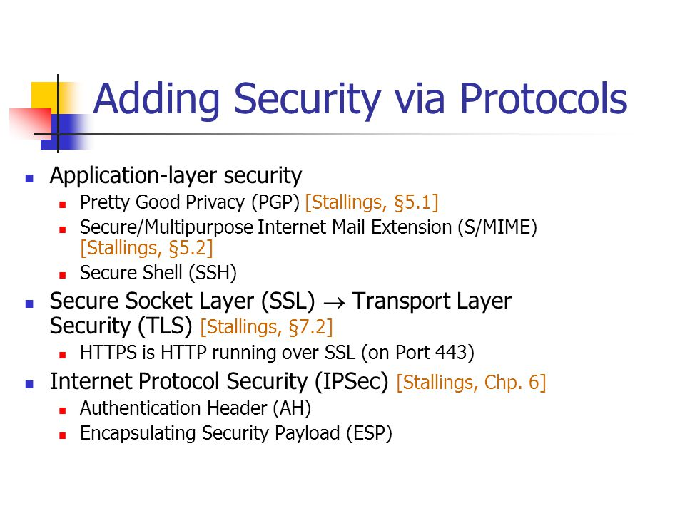 Adding Security via Protocols Application-layer security Pretty Good Privacy (PGP) [Stallings, §5.1] Secure/Multipurpose Internet Mail Extension (S/MIME) [Stallings, §5.2] Secure Shell (SSH) Secure Socket Layer (SSL)  Transport Layer Security (TLS) [Stallings, §7.2] HTTPS is HTTP running over SSL (on Port 443) Internet Protocol Security (IPSec) [Stallings, Chp.