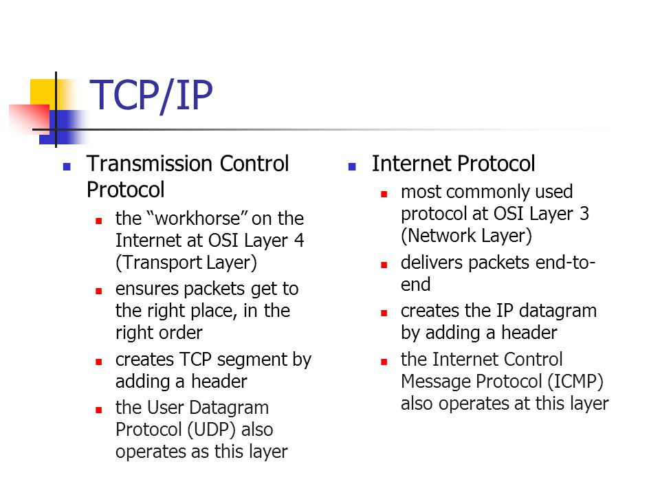 TCP/IP Transmission Control Protocol the workhorse on the Internet at OSI Layer 4 (Transport Layer) ensures packets get to the right place, in the right order creates TCP segment by adding a header the User Datagram Protocol (UDP) also operates as this layer Internet Protocol most commonly used protocol at OSI Layer 3 (Network Layer) delivers packets end-to- end creates the IP datagram by adding a header the Internet Control Message Protocol (ICMP) also operates at this layer