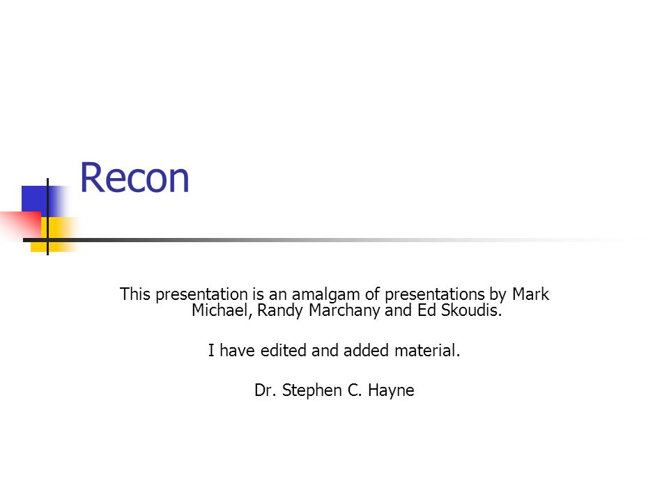 Recon This presentation is an amalgam of presentations by Mark Michael, Randy Marchany and Ed Skoudis. I have edited and added material. Dr. Stephen C