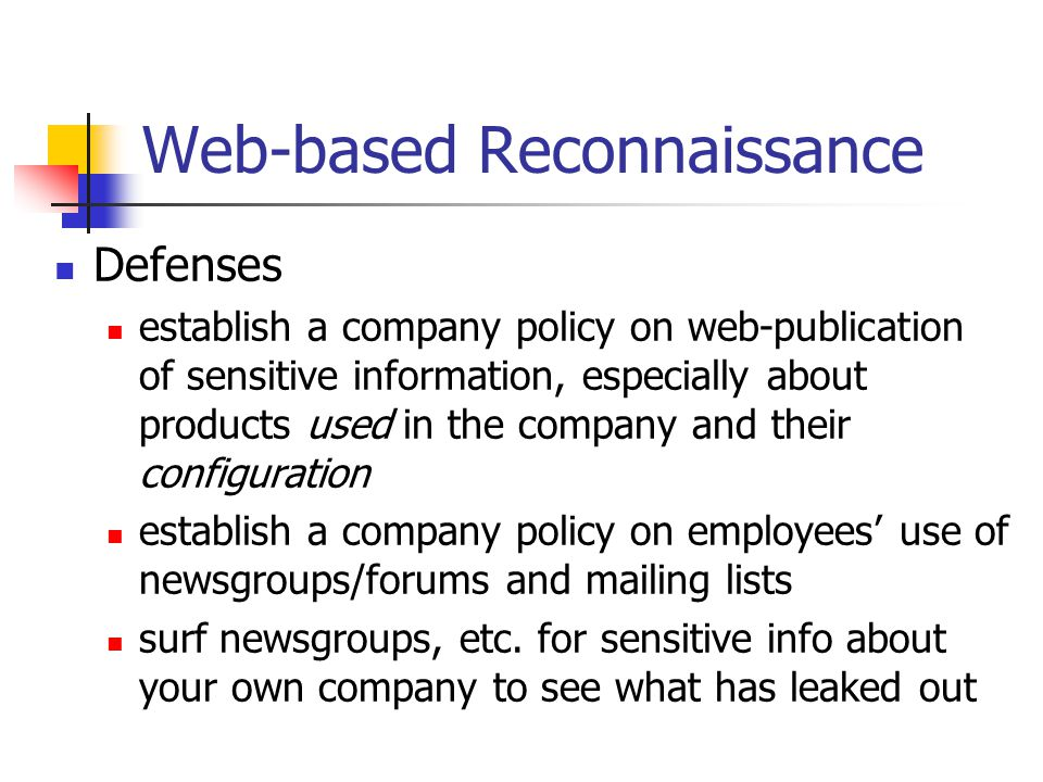 Web-based Reconnaissance Defenses establish a company policy on web-publication of sensitive information, especially about products used in the company and their configuration establish a company policy on employees' use of newsgroups/forums and mailing lists surf newsgroups, etc.