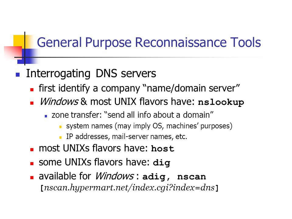 Interrogating DNS servers first identify a company name/domain server Windows & most UNIX flavors have: nslookup zone transfer: send all info about a domain system names (may imply OS, machines' purposes) IP addresses, mail-server names, etc.