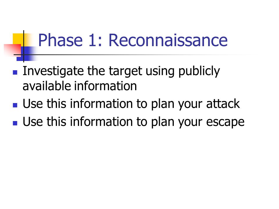 Phase 1: Reconnaissance Investigate the target using publicly available information Use this information to plan your attack Use this information to plan your escape