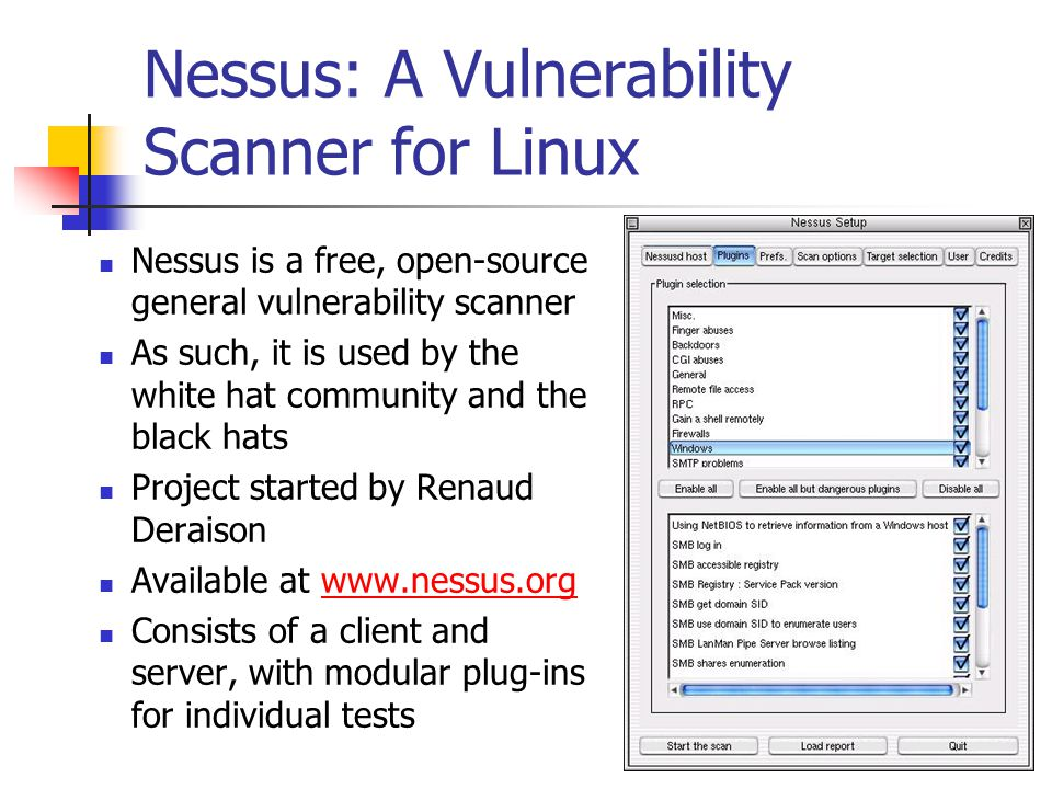 Nessus: A Vulnerability Scanner for Linux Nessus is a free, open-source general vulnerability scanner As such, it is used by the white hat community and the black hats Project started by Renaud Deraison Available at www.nessus.orgwww.nessus.org Consists of a client and server, with modular plug-ins for individual tests