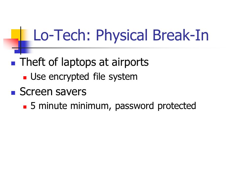 Lo-Tech: Physical Break-In Theft of laptops at airports Use encrypted file system Screen savers 5 minute minimum, password protected