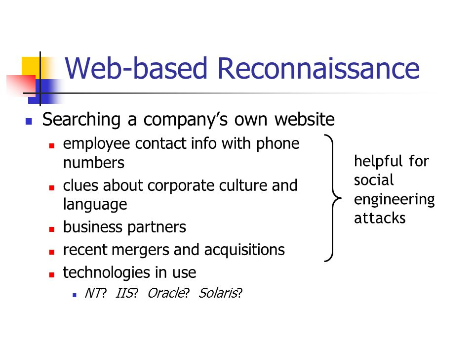 Web-based Reconnaissance Searching a company's own website employee contact info with phone numbers clues about corporate culture and language business partners recent mergers and acquisitions technologies in use NT.