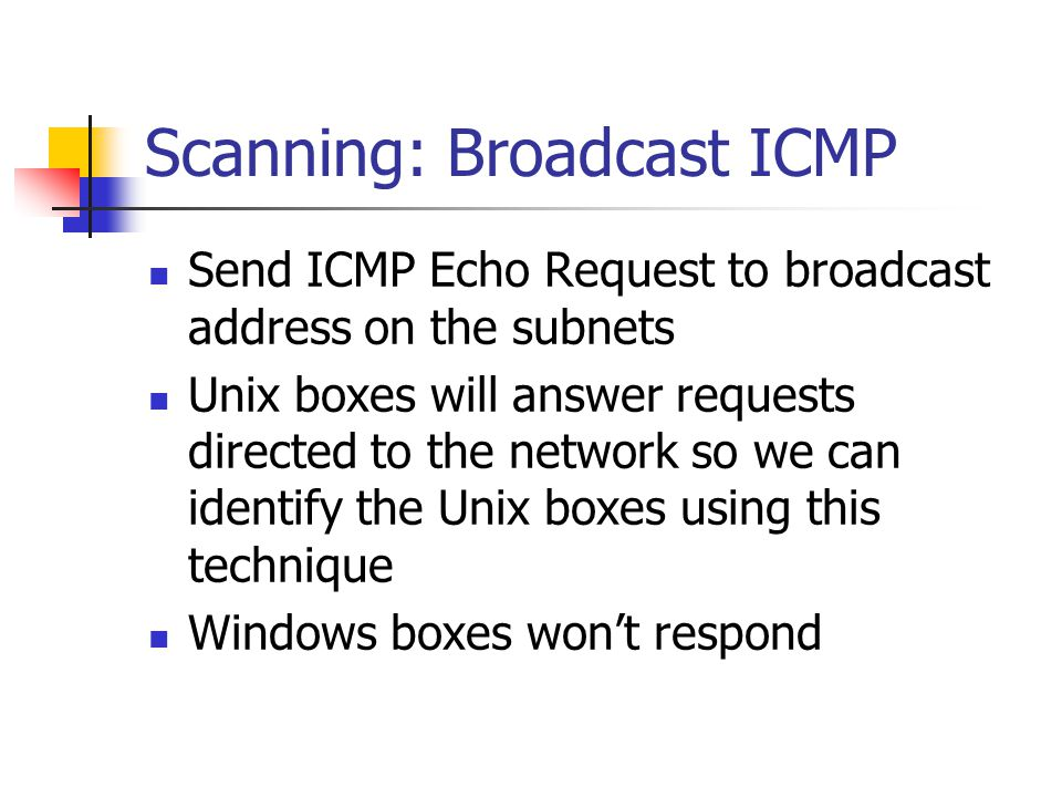 Scanning: Broadcast ICMP Send ICMP Echo Request to broadcast address on the subnets Unix boxes will answer requests directed to the network so we can identify the Unix boxes using this technique Windows boxes won't respond