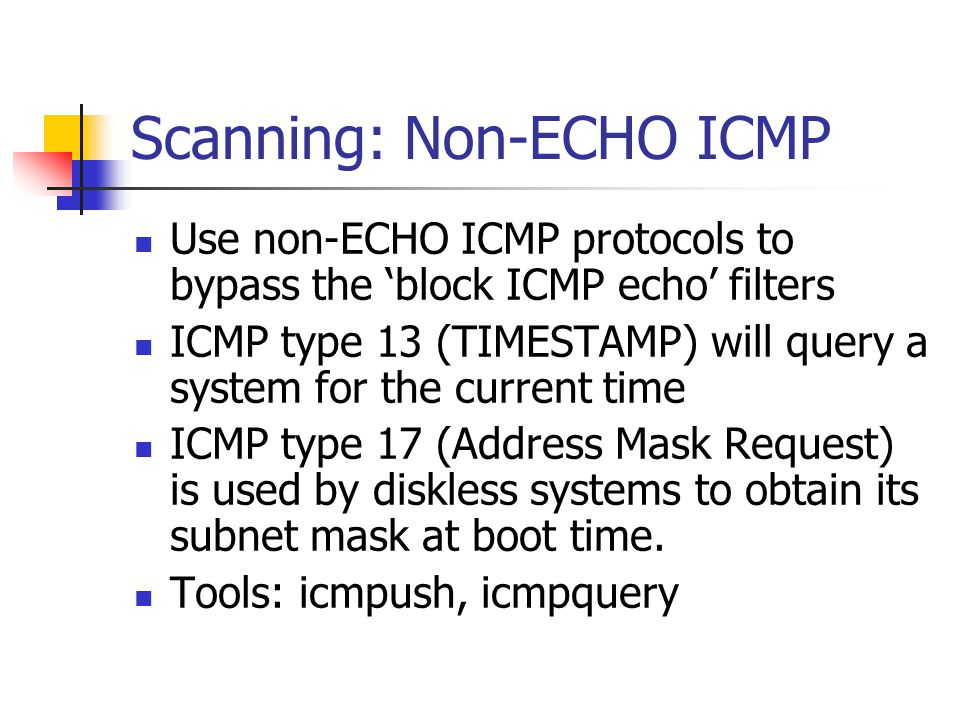 Scanning: Non-ECHO ICMP Use non-ECHO ICMP protocols to bypass the 'block ICMP echo' filters ICMP type 13 (TIMESTAMP) will query a system for the current time ICMP type 17 (Address Mask Request) is used by diskless systems to obtain its subnet mask at boot time.