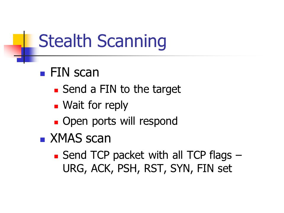 Stealth Scanning FIN scan Send a FIN to the target Wait for reply Open ports will respond XMAS scan Send TCP packet with all TCP flags – URG, ACK, PSH, RST, SYN, FIN set
