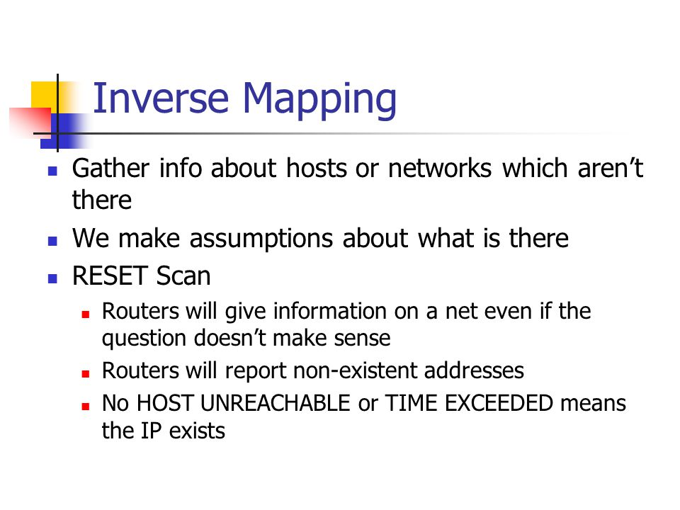 Inverse Mapping Gather info about hosts or networks which aren't there We make assumptions about what is there RESET Scan Routers will give information on a net even if the question doesn't make sense Routers will report non-existent addresses No HOST UNREACHABLE or TIME EXCEEDED means the IP exists