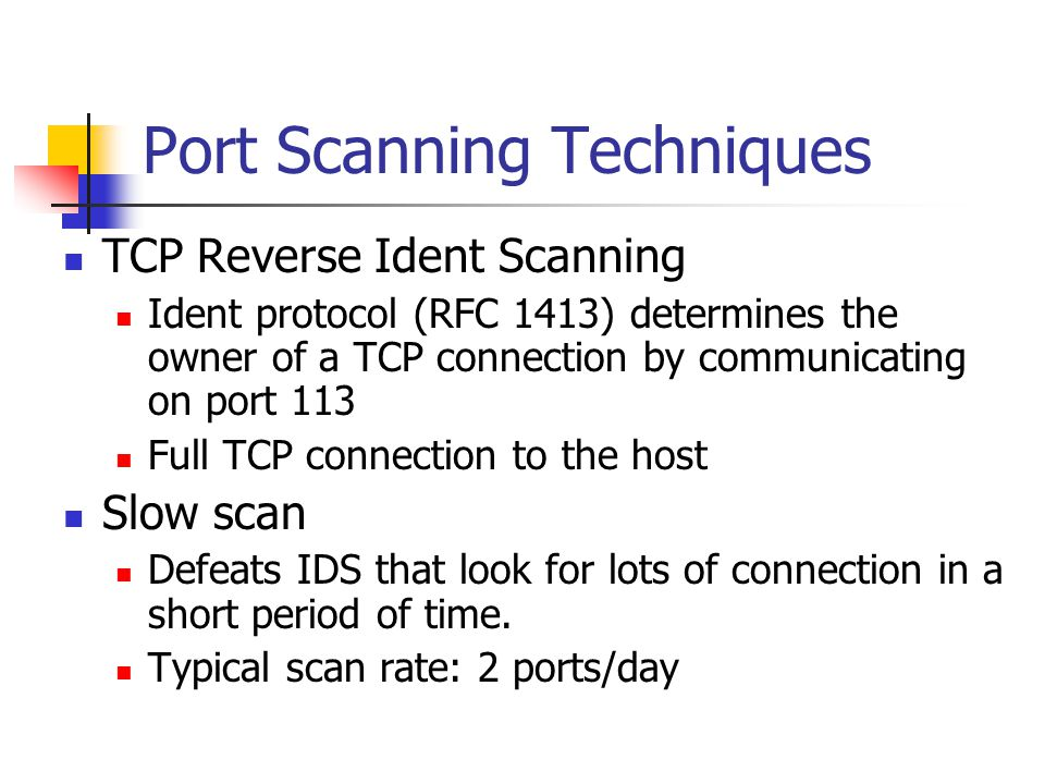 Port Scanning Techniques TCP Reverse Ident Scanning Ident protocol (RFC 1413) determines the owner of a TCP connection by communicating on port 113 Full TCP connection to the host Slow scan Defeats IDS that look for lots of connection in a short period of time.