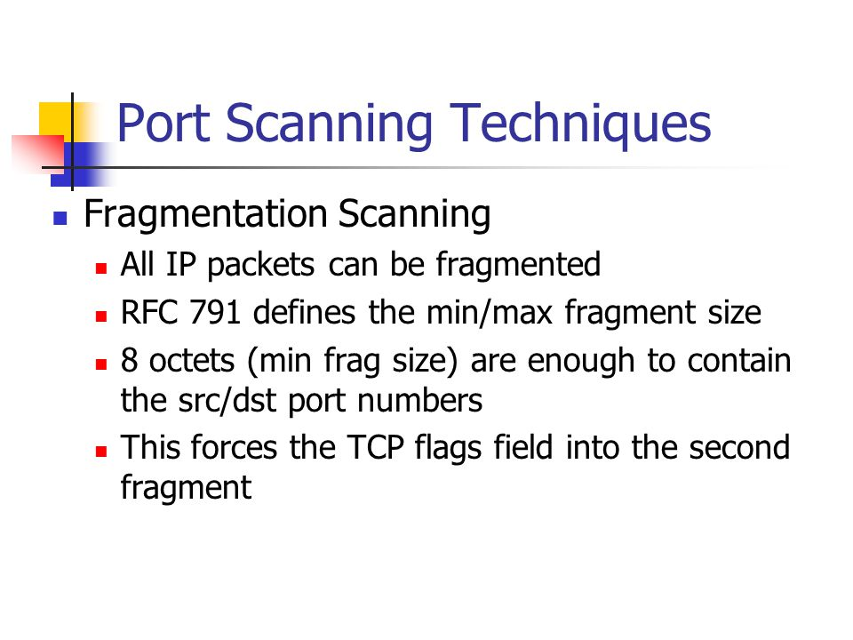 Port Scanning Techniques Fragmentation Scanning All IP packets can be fragmented RFC 791 defines the min/max fragment size 8 octets (min frag size) are enough to contain the src/dst port numbers This forces the TCP flags field into the second fragment