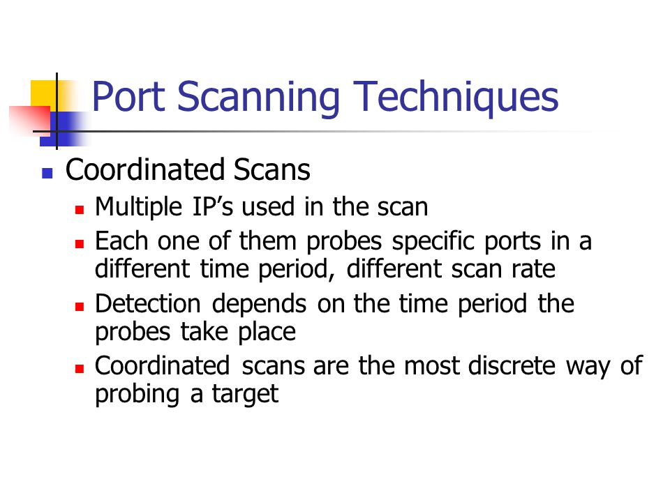 Port Scanning Techniques Coordinated Scans Multiple IP's used in the scan Each one of them probes specific ports in a different time period, different scan rate Detection depends on the time period the probes take place Coordinated scans are the most discrete way of probing a target