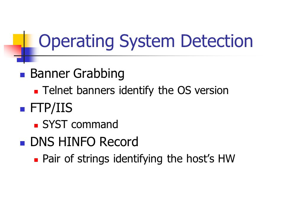 Operating System Detection Banner Grabbing Telnet banners identify the OS version FTP/IIS SYST command DNS HINFO Record Pair of strings identifying the host's HW