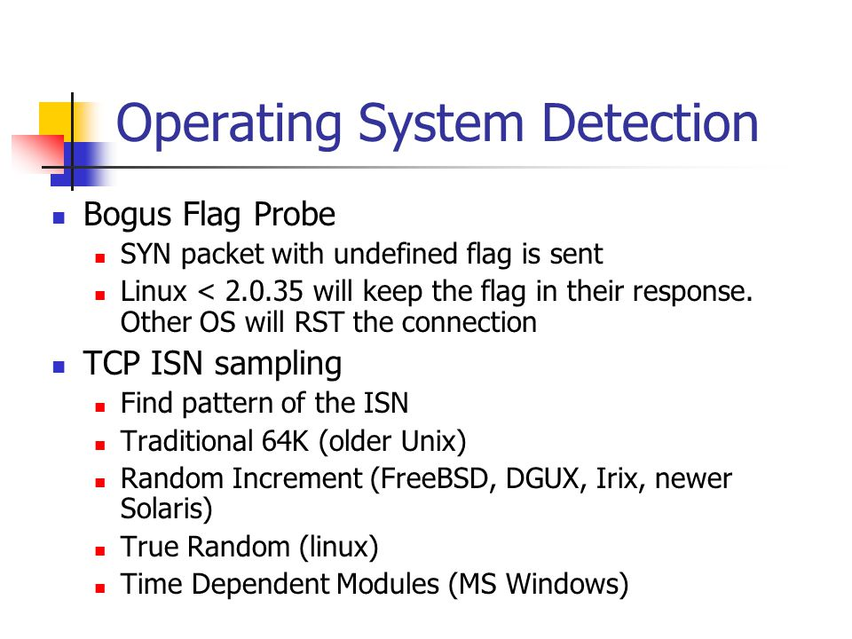Operating System Detection Bogus Flag Probe SYN packet with undefined flag is sent Linux < 2.0.35 will keep the flag in their response.
