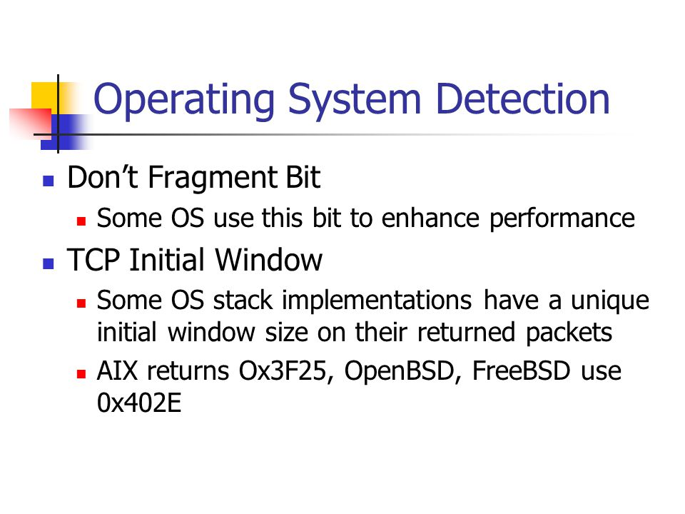 Operating System Detection Don't Fragment Bit Some OS use this bit to enhance performance TCP Initial Window Some OS stack implementations have a unique initial window size on their returned packets AIX returns Ox3F25, OpenBSD, FreeBSD use 0x402E