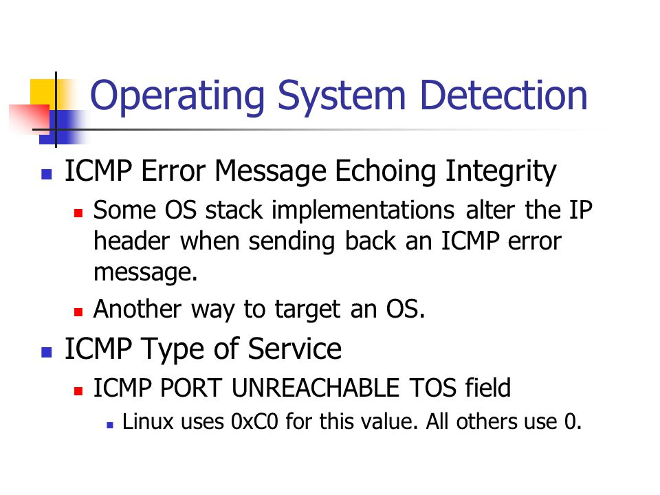 Operating System Detection ICMP Error Message Echoing Integrity Some OS stack implementations alter the IP header when sending back an ICMP error message.