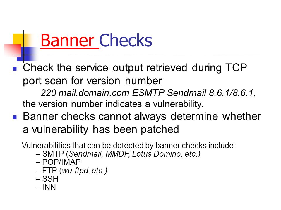 Banner Banner Checks Check the service output retrieved during TCP port scan for version number 220 mail.domain.com ESMTP Sendmail 8.6.1/8.6.1, the version number indicates a vulnerability.