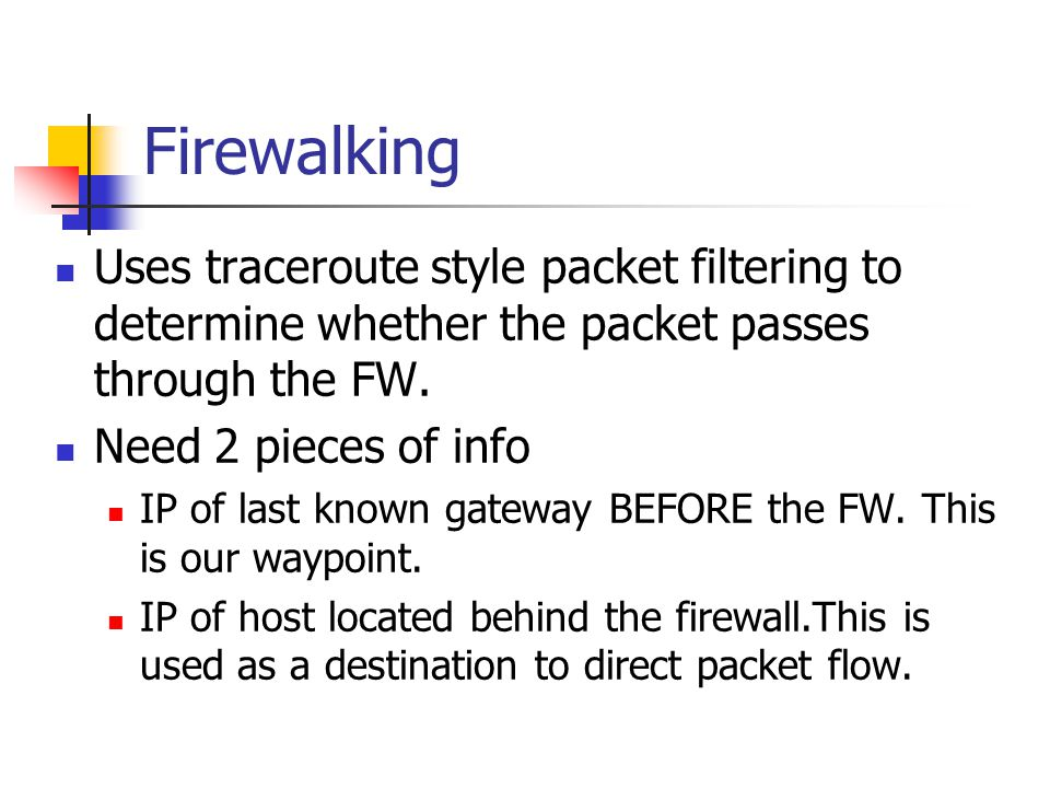 Firewalking Uses traceroute style packet filtering to determine whether the packet passes through the FW.