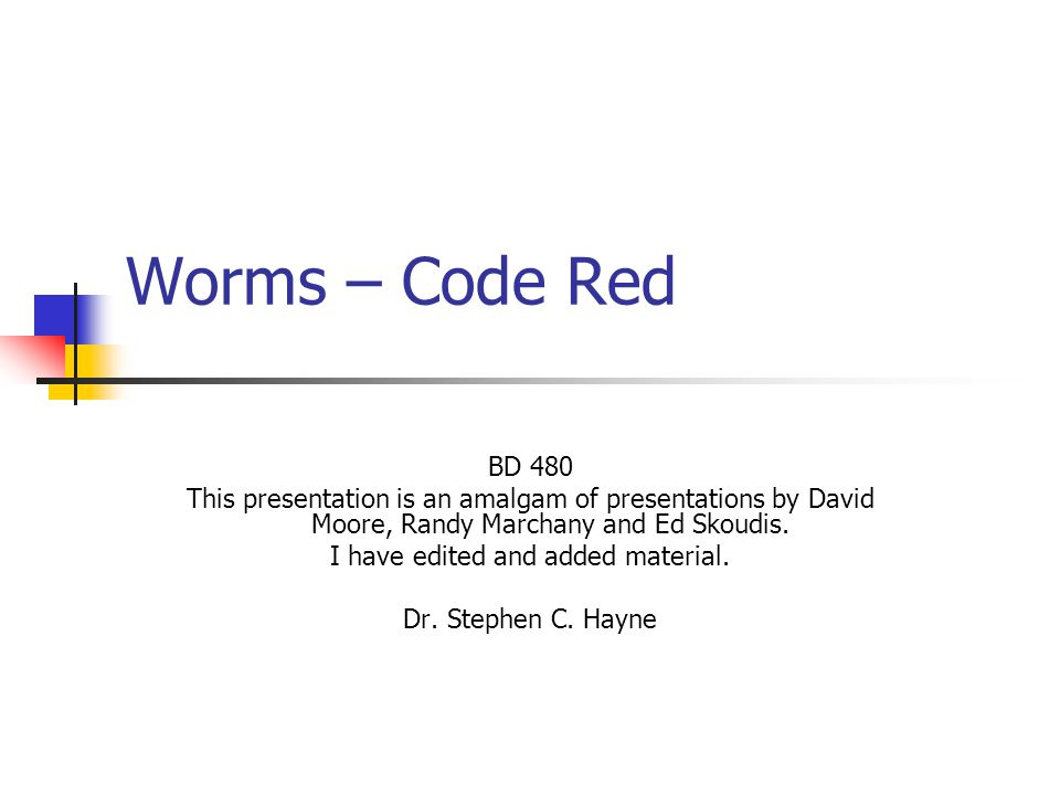 Worms – Code Red BD 480 This presentation is an amalgam of presentations by David Moore, Randy Marchany and Ed Skoudis.