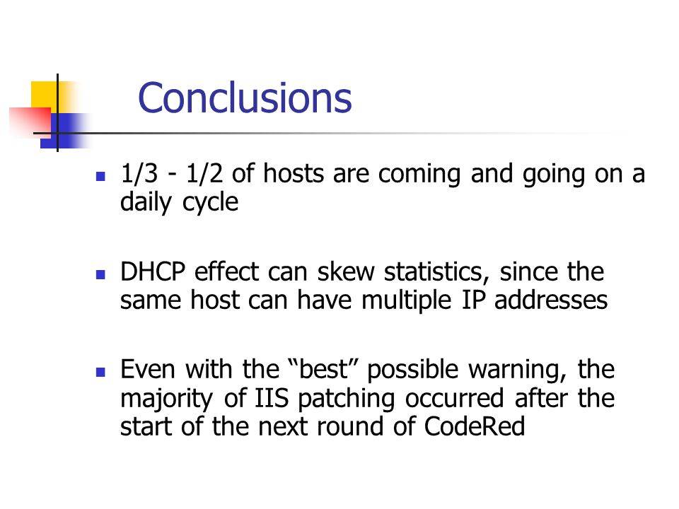 Conclusions 1/3 - 1/2 of hosts are coming and going on a daily cycle DHCP effect can skew statistics, since the same host can have multiple IP addresses Even with the best possible warning, the majority of IIS patching occurred after the start of the next round of CodeRed