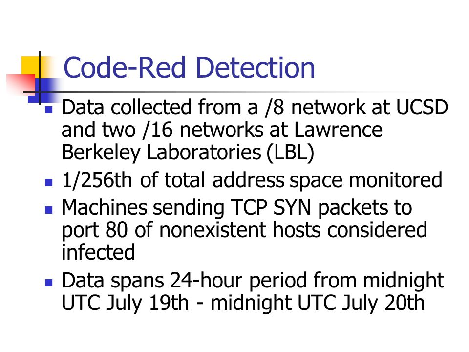 Code-Red Detection Data collected from a /8 network at UCSD and two /16 networks at Lawrence Berkeley Laboratories (LBL) 1/256th of total address space monitored Machines sending TCP SYN packets to port 80 of nonexistent hosts considered infected Data spans 24-hour period from midnight UTC July 19th - midnight UTC July 20th