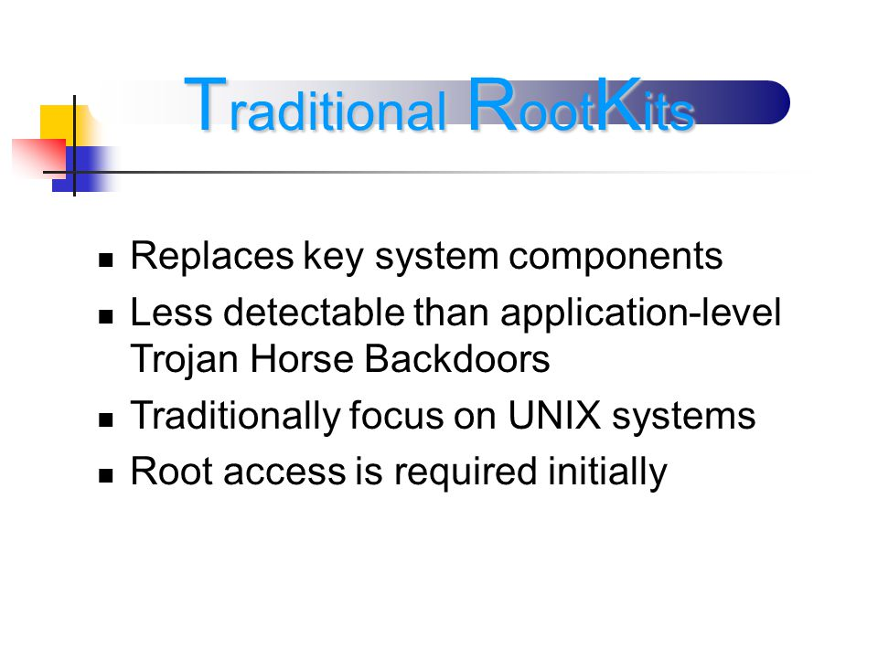 Replaces key system components Less detectable than application-level Trojan Horse Backdoors Traditionally focus on UNIX systems Root access is required initially T raditional R oot K its