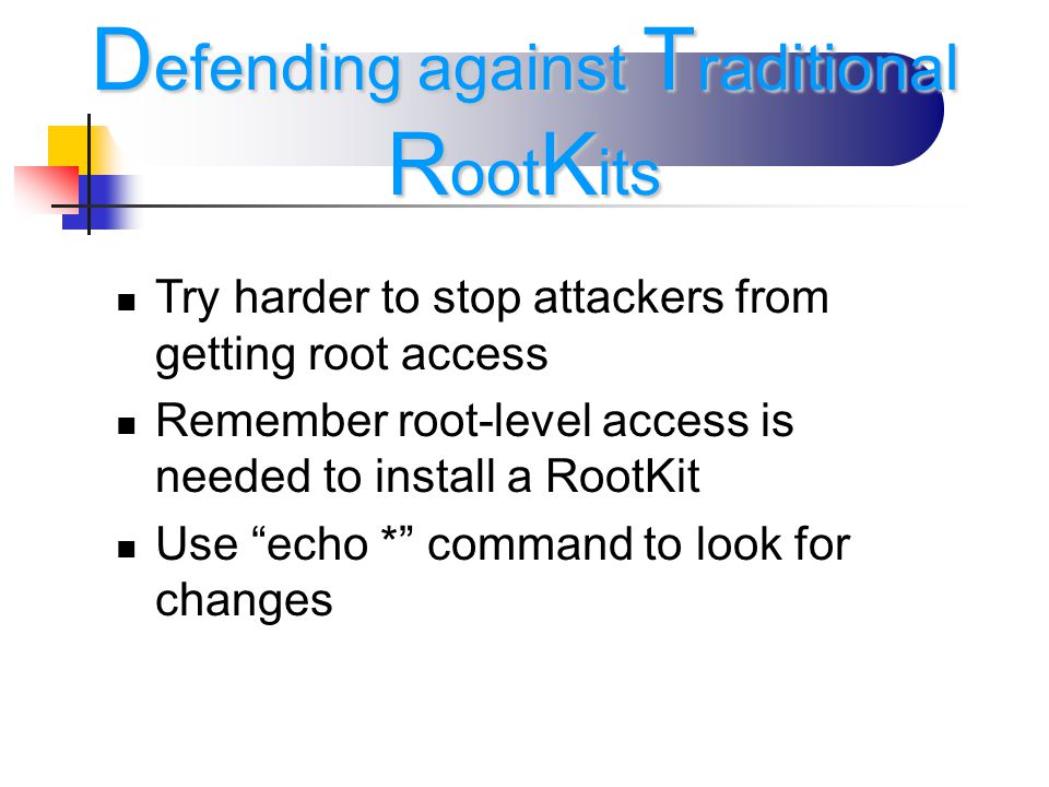 Try harder to stop attackers from getting root access Remember root-level access is needed to install a RootKit Use echo * command to look for changes D efending against T raditional R oot K its