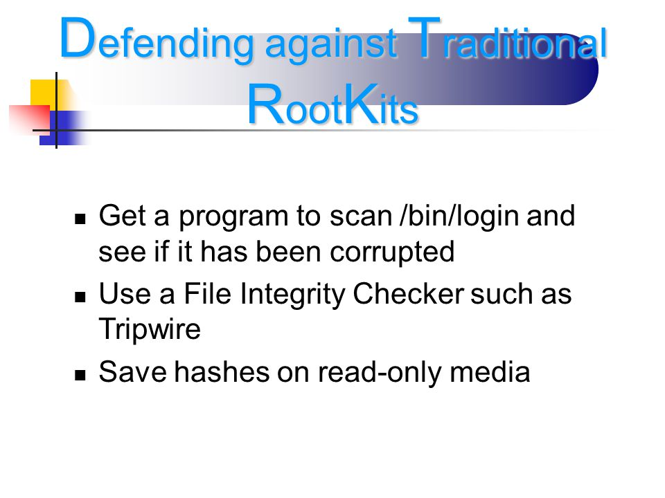 Get a program to scan /bin/login and see if it has been corrupted Use a File Integrity Checker such as Tripwire Save hashes on read-only media D efending against T raditional R oot K its