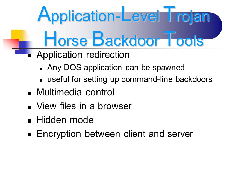 Application redirection Any DOS application can be spawned useful for setting up command-line backdoors Multimedia control View files in a browser Hidden mode Encryption between client and server A pplication- L evel T rojan H orse B ackdoor T ools
