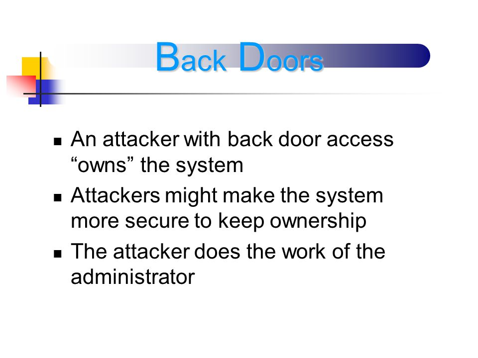 An attacker with back door access owns the system Attackers might make the system more secure to keep ownership The attacker does the work of the administrator B ack D oors