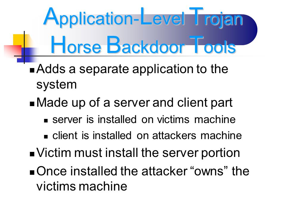 Adds a separate application to the system Made up of a server and client part server is installed on victims machine client is installed on attackers machine Victim must install the server portion Once installed the attacker owns the victims machine A pplication- L evel T rojan H orse B ackdoor T ools