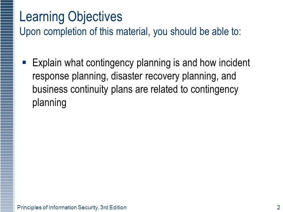 Principles of Information Security, 3rd Edition 3 Learning Objectives (continued)  Discuss how an organization institutionalizes its policies, standards, and practices using education, training, and awareness programs  Explain what contingency planning is and how incident response planning, disaster recovery planning, and business continuity plans are related to contingency planning