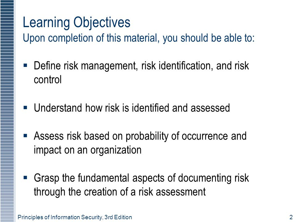 Principles of Information Security, 3rd Edition2  Define risk management, risk identification, and risk control  Understand how risk is identified and assessed  Assess risk based on probability of occurrence and impact on an organization  Grasp the fundamental aspects of documenting risk through the creation of a risk assessment Learning Objectives Upon completion of this material, you should be able to:
