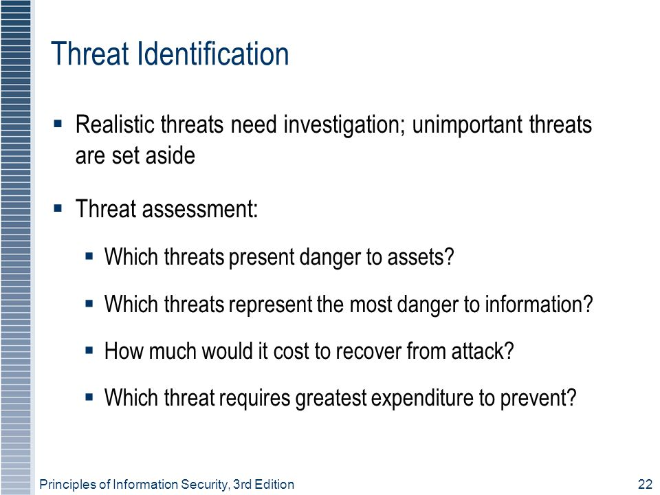 Principles of Information Security, 3rd Edition22 Threat Identification  Realistic threats need investigation; unimportant threats are set aside  Threat assessment:  Which threats present danger to assets.