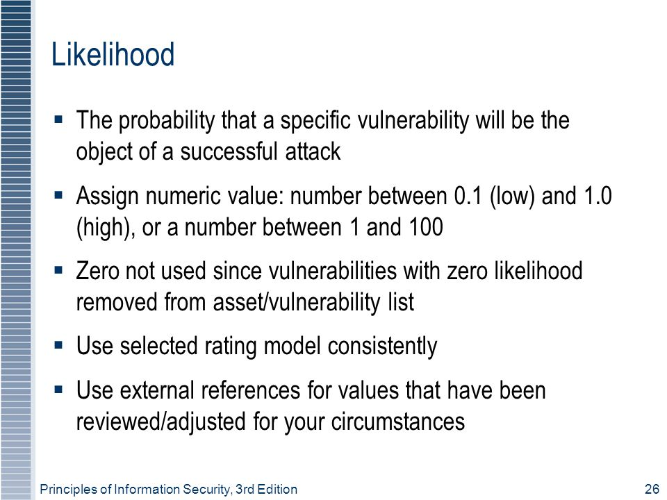 Principles of Information Security, 3rd Edition26 Likelihood  The probability that a specific vulnerability will be the object of a successful attack  Assign numeric value: number between 0.1 (low) and 1.0 (high), or a number between 1 and 100  Zero not used since vulnerabilities with zero likelihood removed from asset/vulnerability list  Use selected rating model consistently  Use external references for values that have been reviewed/adjusted for your circumstances