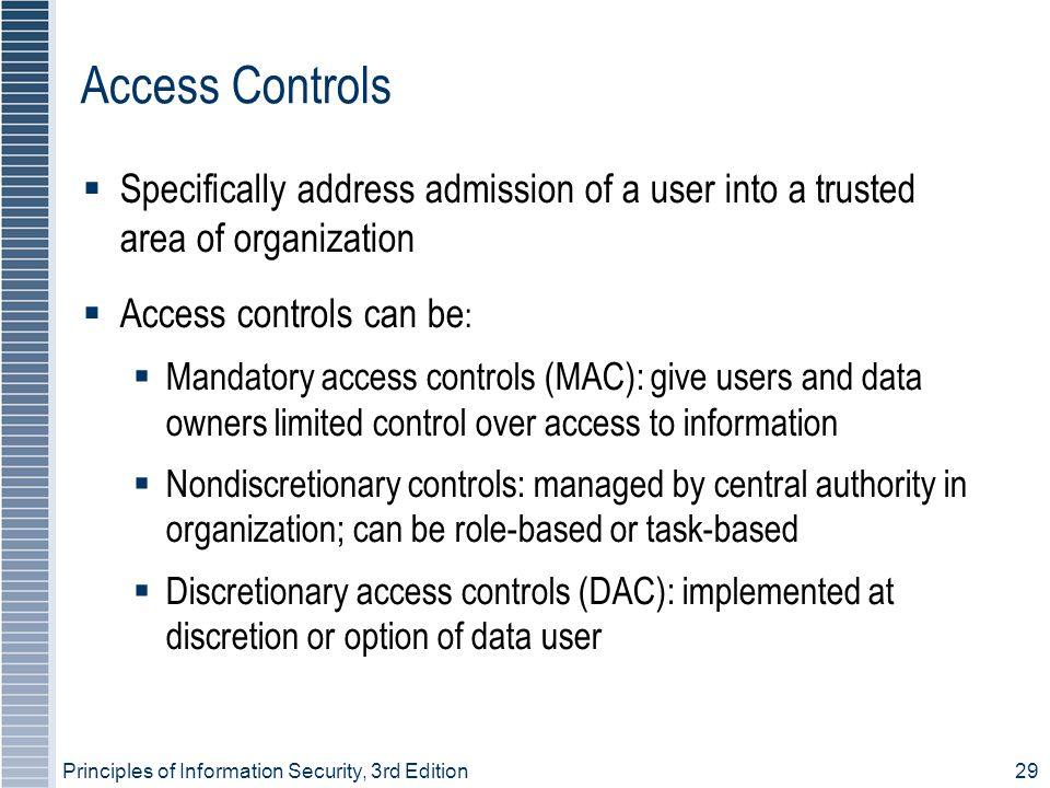 Principles of Information Security, 3rd Edition29 Access Controls  Specifically address admission of a user into a trusted area of organization  Access controls can be :  Mandatory access controls (MAC): give users and data owners limited control over access to information  Nondiscretionary controls: managed by central authority in organization; can be role-based or task-based  Discretionary access controls (DAC): implemented at discretion or option of data user
