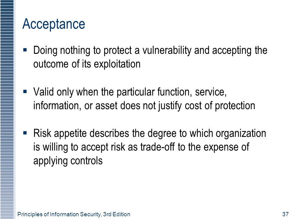 Principles of Information Security, 3rd Edition37 Acceptance  Doing nothing to protect a vulnerability and accepting the outcome of its exploitation  Valid only when the particular function, service, information, or asset does not justify cost of protection  Risk appetite describes the degree to which organization is willing to accept risk as trade-off to the expense of applying controls