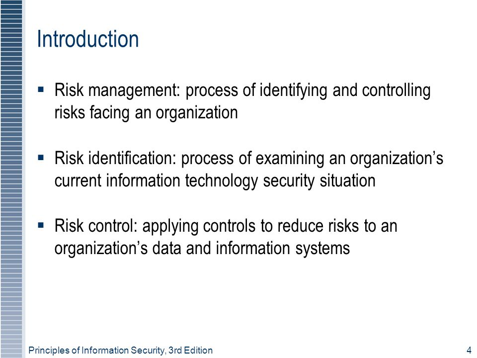 Principles of Information Security, 3rd Edition4 Introduction  Risk management: process of identifying and controlling risks facing an organization  Risk identification: process of examining an organization's current information technology security situation  Risk control: applying controls to reduce risks to an organization's data and information systems
