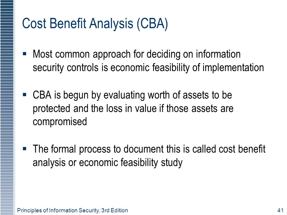 Principles of Information Security, 3rd Edition41 Cost Benefit Analysis (CBA) ‏  Most common approach for deciding on information security controls is economic feasibility of implementation  CBA is begun by evaluating worth of assets to be protected and the loss in value if those assets are compromised  The formal process to document this is called cost benefit analysis or economic feasibility study