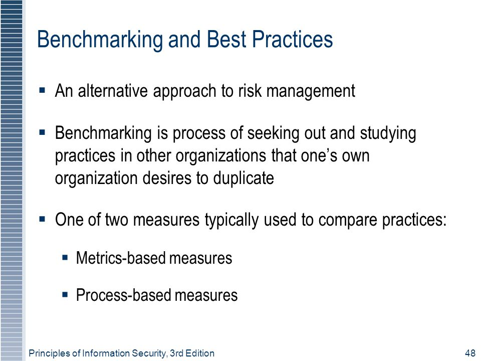 Principles of Information Security, 3rd Edition48 Benchmarking and Best Practices  An alternative approach to risk management  Benchmarking is process of seeking out and studying practices in other organizations that one's own organization desires to duplicate  One of two measures typically used to compare practices:  Metrics-based measures  Process-based measures