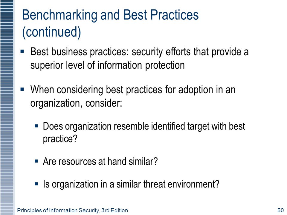 Principles of Information Security, 3rd Edition50 Benchmarking and Best Practices (continued) ‏  Best business practices: security efforts that provide a superior level of information protection  When considering best practices for adoption in an organization, consider:  Does organization resemble identified target with best practice.
