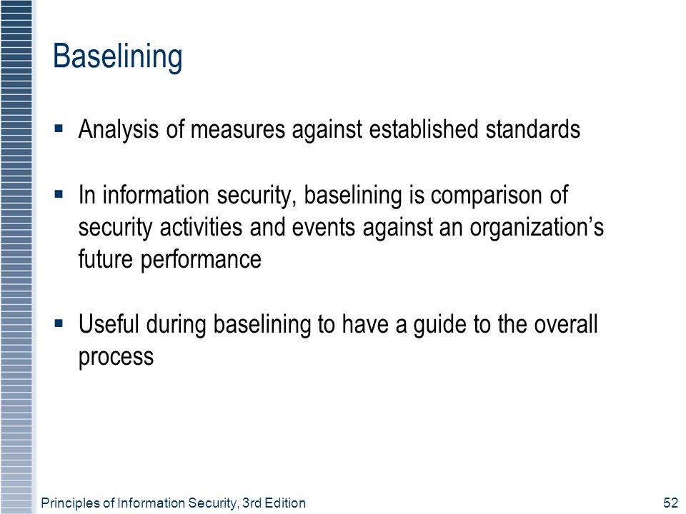 Principles of Information Security, 3rd Edition52 Baselining  Analysis of measures against established standards  In information security, baselining is comparison of security activities and events against an organization's future performance  Useful during baselining to have a guide to the overall process