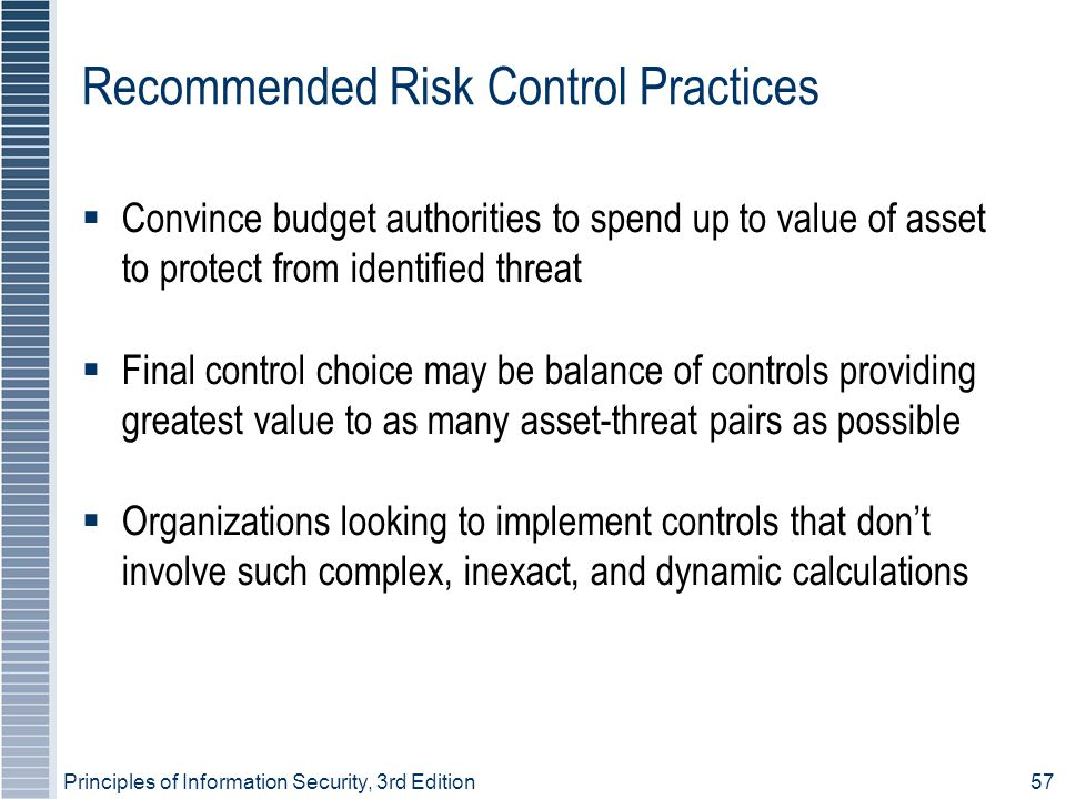 Principles of Information Security, 3rd Edition57 Recommended Risk Control Practices  Convince budget authorities to spend up to value of asset to protect from identified threat  Final control choice may be balance of controls providing greatest value to as many asset-threat pairs as possible  Organizations looking to implement controls that don't involve such complex, inexact, and dynamic calculations