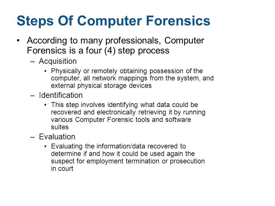 Steps Of Computer Forensics According to many professionals, Computer Forensics is a four (4) step process –Acquisition Physically or remotely obtaini