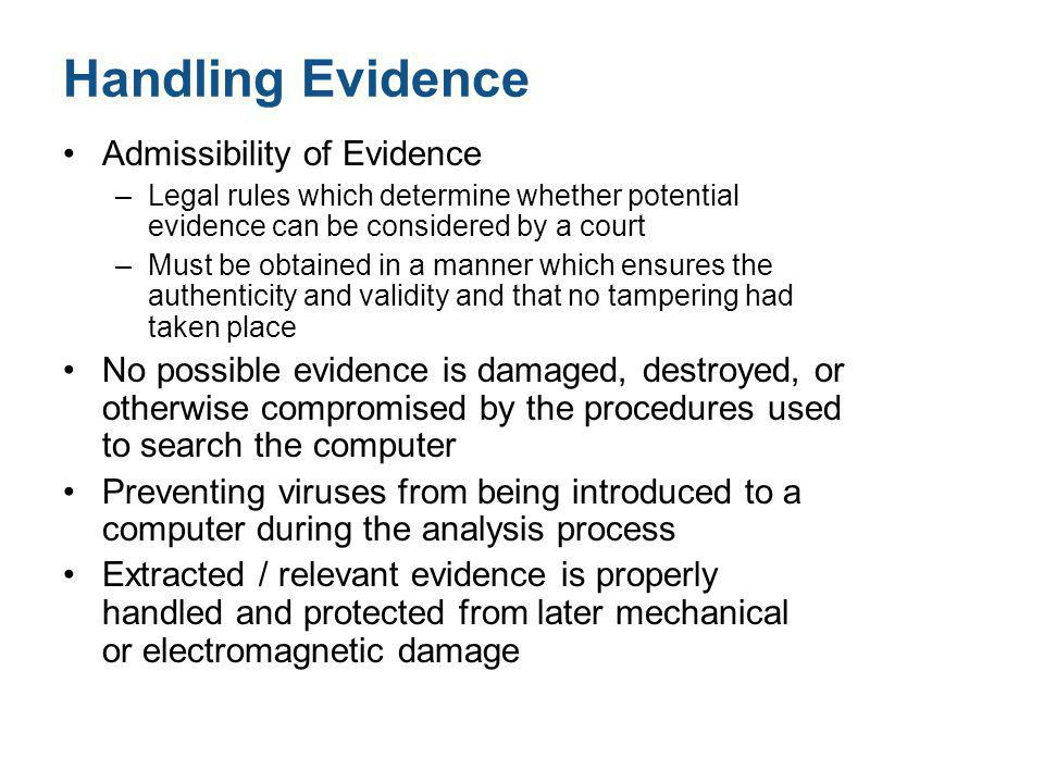 Handling Evidence Admissibility of Evidence –Legal rules which determine whether potential evidence can be considered by a court –Must be obtained in